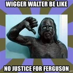 WANNABE BLACK MAN - wigger Walter be like no justice for Ferguson