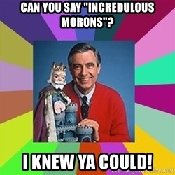 """mr rogers  - Can you say """"Incredulous morons""""? I knew ya could!"""