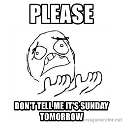 WHY SUFFERING GUY 2 - PLEASE DON'T TELL ME IT'S SUNDAY TOMORROW