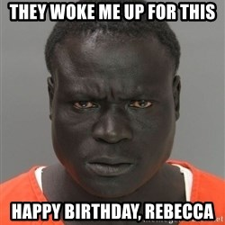 Misunderstood Prison Inmate - They woke me up for this Happy Birthday, Rebecca