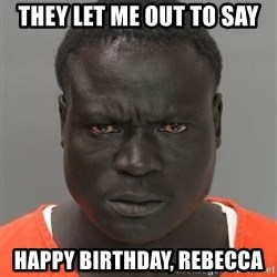 Misunderstood Prison Inmate - They let me out to say HAPPY BIRTHDAY, REBECCA