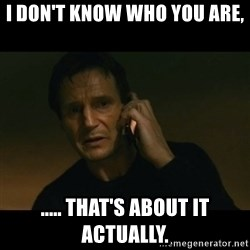 liam neeson taken - I don't know who you are, ..... that's about it actually.