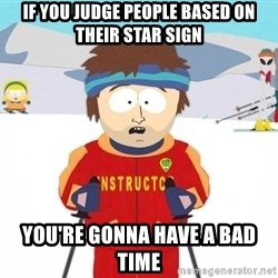 You're gonna have a bad time - If you judge people based on their star sign you're gonna have a bad time
