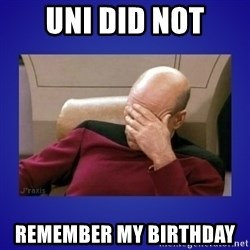Picard facepalm  - UNI did not Remember my Birthday