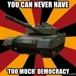 http://memegenerator.net/The-Impudent-Tank3 - you can never have 'too much' democracy