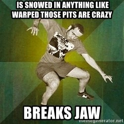 Progressive Mosh Guy -  is snowed in anything like warped those pits are crazy breaks jaw