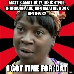 I GOTTA LITTLE TIME  - Matt's amazingly, insightful, thorough, and informative book reviews? I got time for 'dat