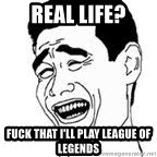 Yao Ming Meme - Real Life? Fuck that I'll play League of Legends