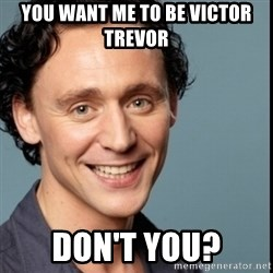 Nice Guy Tom Hiddleston - You want me to be Victor Trevor Don't you?