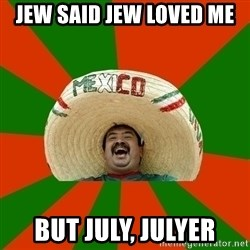 Successful Mexican - Jew said Jew Loved Me But July, Julyer