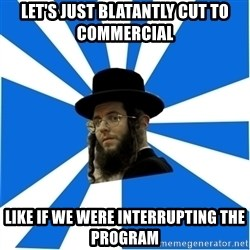 Evil Greedy Jew - let's just blatantly cut to commercial like if we were interrupting the program