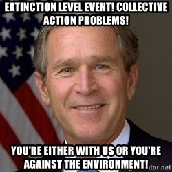 George Bush - EXTINCTION LEVEL EVENT! COLLECTIVE ACTION PROBLEMS! YOU'RE EITHER WITH US OR YOU'RE AGAINST THE ENVIRONMENT!