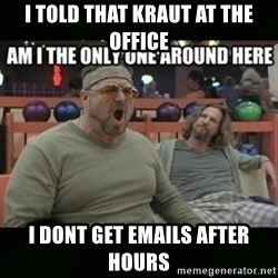 angry walter - i told that kraut at the office i dont get emails after hours