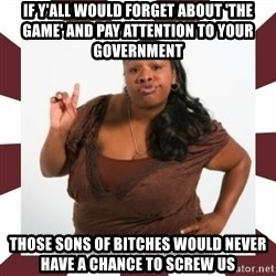 Sassy Black Woman - if y'all would forget about 'the game' and pay attention to your government those sons of bitches would never have a chance to screw us
