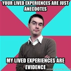 Privilege Denying Dude - Your lived experiences are just anecdotes My lived experiences are evidence