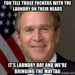 George Bush - You tell those fuckers with the laundry on their heads It's laundry day and we're bringing the maytag