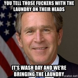 George Bush - You tell those fuckers with the laundry on their heads It's wash day and we're bringing the laundry