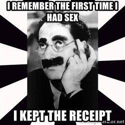 Groucho marx - I remember the first time I had sex  I kept the receipt