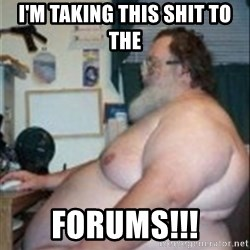 Fat guy at computer - I'm taking this shit to the  FORUMS!!!