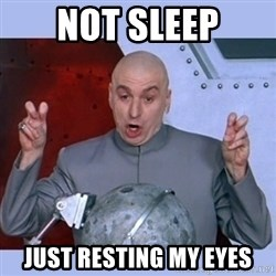 Dr Evil meme - not sleep just resting my eyes