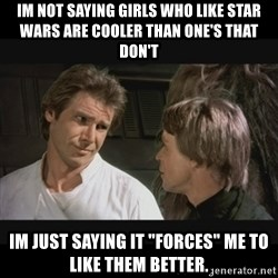 """Star wars - Im not saying girls who like star wars are cooler than one's that don't Im just saying it """"Forces"""" me to like them better."""