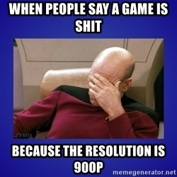 Picard facepalm  - When people say a game is shit because the resolution is 900p