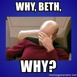 Picard facepalm  - why, beth, why?