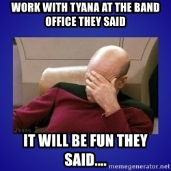 Picard facepalm  - WORK WITH TYANA AT THE BAND OFFICE THEY SAID IT WILL BE FUN THEY SAID....