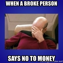 Picard facepalm  - When a broke person says no to money