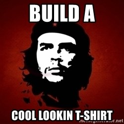 Che Guevara Meme - build a cool lookin t-shirt