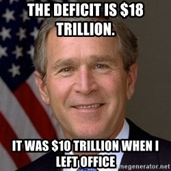 George Bush - The deficit is $18 trillion.  It was $10 trillion when I left office