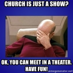 Picard facepalm  - Church is just a show? OK, you can meet in a theater. Have fun!