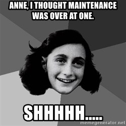 Anne Frank Lol - Anne, I thought maintenance was over at one. Shhhhh.....