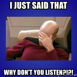 Picard facepalm  - I just said that Why don't you listen?!?!
