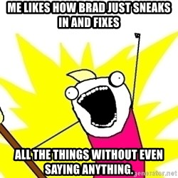 X ALL THE THINGS - me likes how Brad just sneaks in and fixes all the things without even saying anything.
