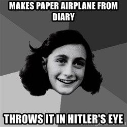 Anne Frank Lol - makes paper airplane from diary throws it in hitler's eye