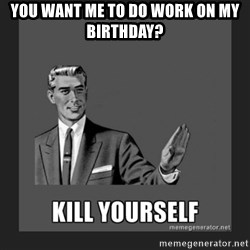 kill yourself guy - You want me to do work on my birthday?