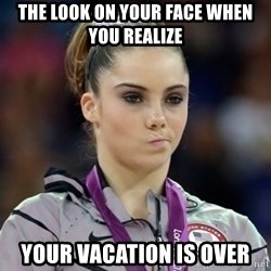 mckayla meme - The look on your face when you realize your vacation is over