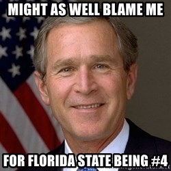 George Bush - Might as well blame me  For Florida State being #4