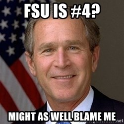 George Bush - FSU is #4? Might as well blame me