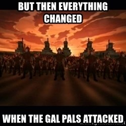 until the fire nation attacked. - But then everything changed  when the Gal pals attacked