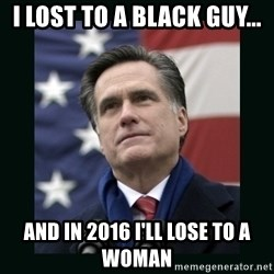 Mitt Romney Meme - I lost to a black guy... And in 2016 I'll lose to a woman
