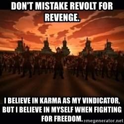 until the fire nation attacked. - Don't mistake revolt for revenge. I believe in karma as my vindicator, but I believe in myself when fighting for freedom.