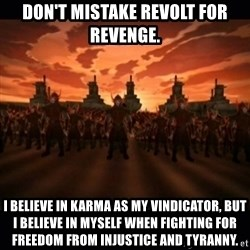 until the fire nation attacked. - Don't mistake revolt for revenge. I believe in karma as my vindicator, but I believe in myself when fighting for freedom from injustice and tyranny.
