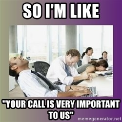 """Your call is important to us - so i'm like """"your call is very important to us"""""""