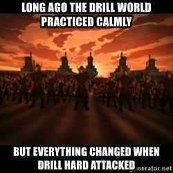 until the fire nation attacked. - long ago the drill world practiced calmly but everything changed when drill hard attacked