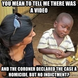 you mean to tell me black kid - You mean to tell me there was a video and the coroner declared the case a homicide, but NO INDICTMENT?