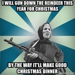 badgrandma - I Will Gun Down The Reindeer This Year For Christmas By The Way It'll Make Good Christmas Dinner