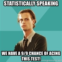 spencer reid - Statistically speaking we have a 9/9 chance of acing this test!
