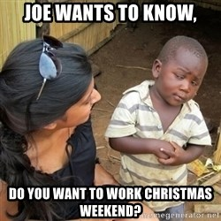 you mean to tell me black kid - Joe wants to know, do you want to work Christmas weekend?